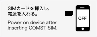 SIMカードを挿入し、電源を入れる。Power on device afterinserting COMST SIM.