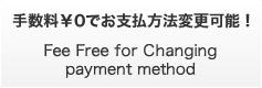 手数料¥0でお支払方法変更可能! Fee Free for Changing payment method